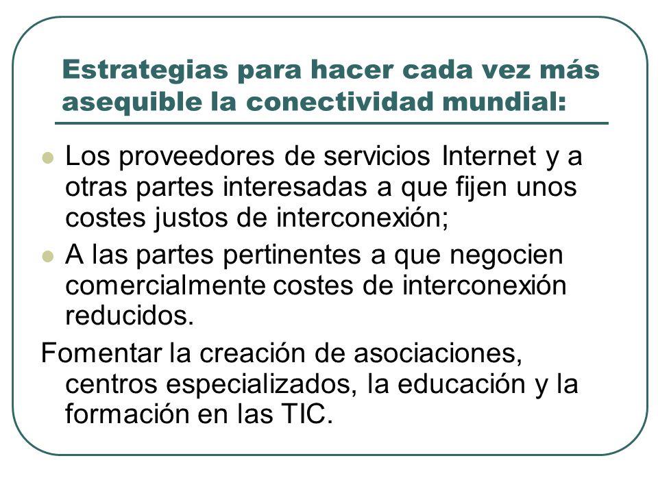 Estrategias para hacer cada vez más asequible la conectividad mundial: Los proveedores de servicios Internet y a otras partes interesadas a que fijen unos costes justos de interconexión; A las partes pertinentes a que negocien comercialmente costes de interconexión reducidos.