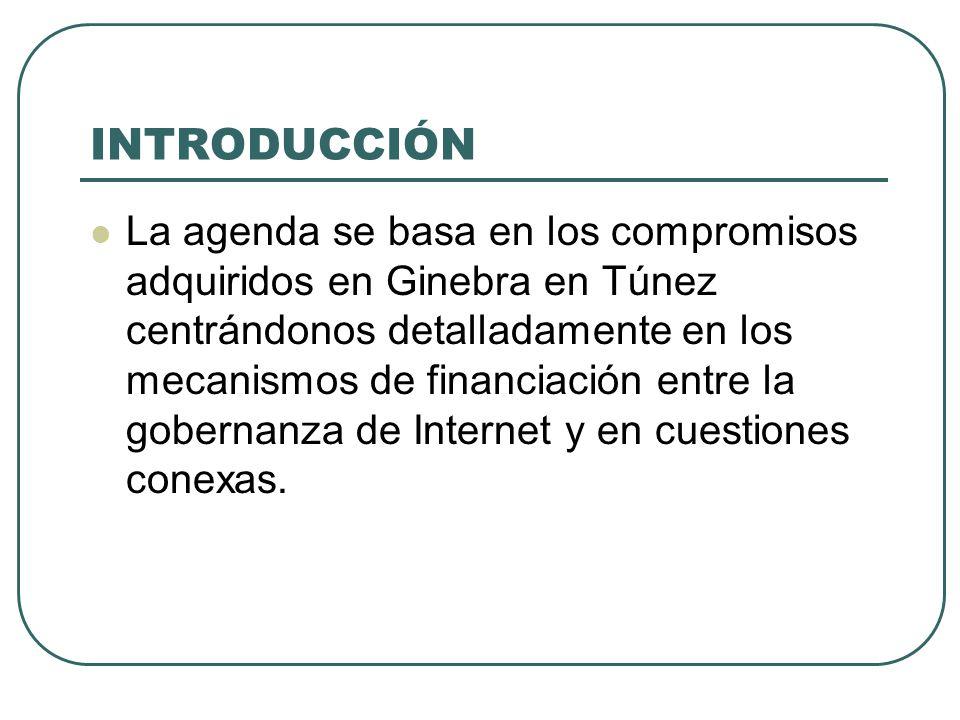 INTRODUCCIÓN La agenda se basa en los compromisos adquiridos en Ginebra en Túnez centrándonos detalladamente en los mecanismos de financiación entre la gobernanza de Internet y en cuestiones conexas.