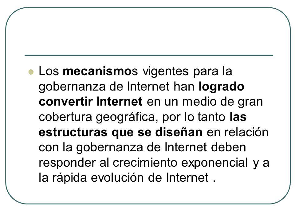 Los mecanismos vigentes para la gobernanza de Internet han logrado convertir Internet en un medio de gran cobertura geográfica, por lo tanto las estructuras que se diseñan en relación con la gobernanza de Internet deben responder al crecimiento exponencial y a la rápida evolución de Internet.