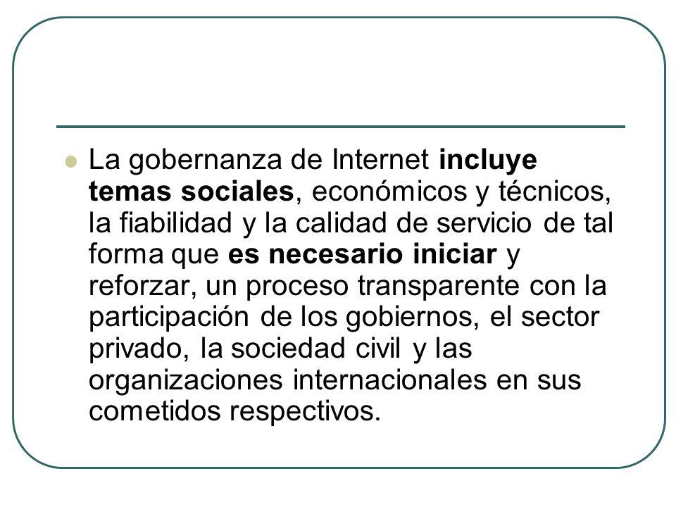 La gobernanza de Internet incluye temas sociales, económicos y técnicos, la fiabilidad y la calidad de servicio de tal forma que es necesario iniciar y reforzar, un proceso transparente con la participación de los gobiernos, el sector privado, la sociedad civil y las organizaciones internacionales en sus cometidos respectivos.