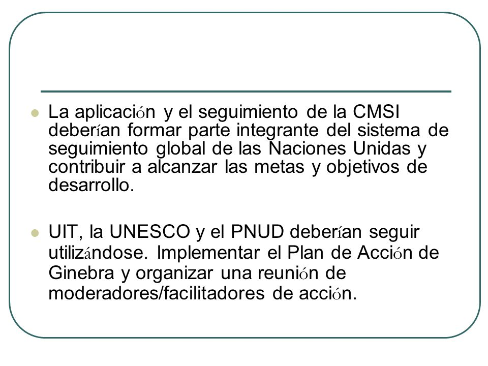 La aplicaci ó n y el seguimiento de la CMSI deber í an formar parte integrante del sistema de seguimiento global de las Naciones Unidas y contribuir a alcanzar las metas y objetivos de desarrollo.