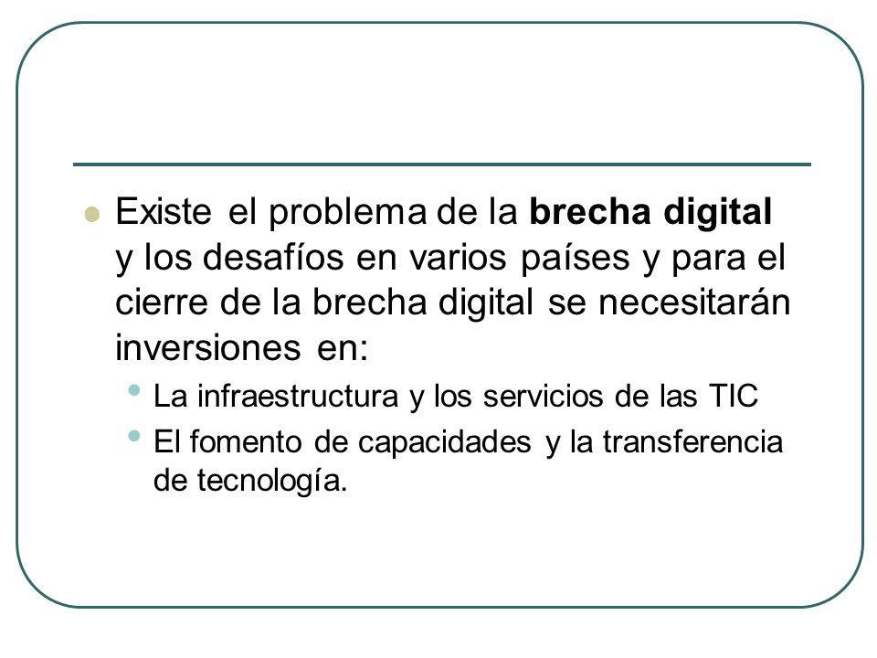 Existe el problema de la brecha digital y los desafíos en varios países y para el cierre de la brecha digital se necesitarán inversiones en: La infraestructura y los servicios de las TIC El fomento de capacidades y la transferencia de tecnología.