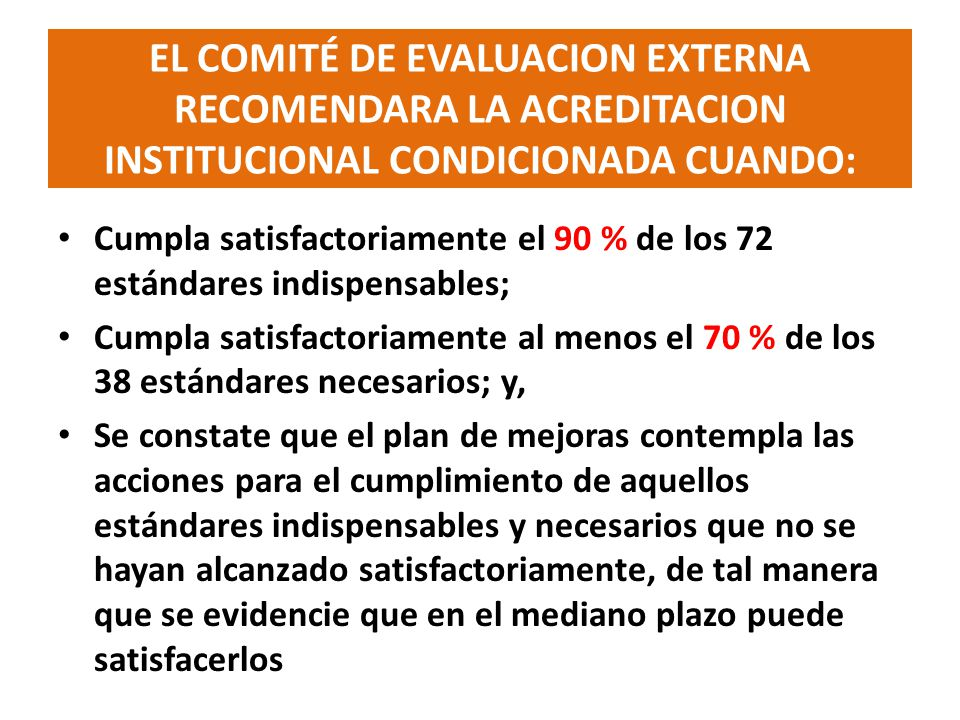 ESTANDARES INDISPENSABLES Y NECESARIOS PARA ACREDITACION DE INSTITUCIONES DE EDUCACION SUPERIOR ESTANDARESACREDITACION ACREDITACION CONDICIONADA TIPO No.% % % INDISPENSABLES72 100721006590 NECESARIOS38 10030802770 TOTAL110 10292