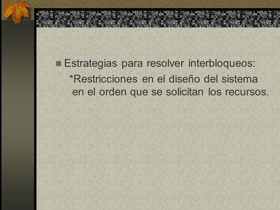Estrategias para resolver interbloqueos: *Restricciones en el diseño del sistema en el orden que se solicitan los recursos.