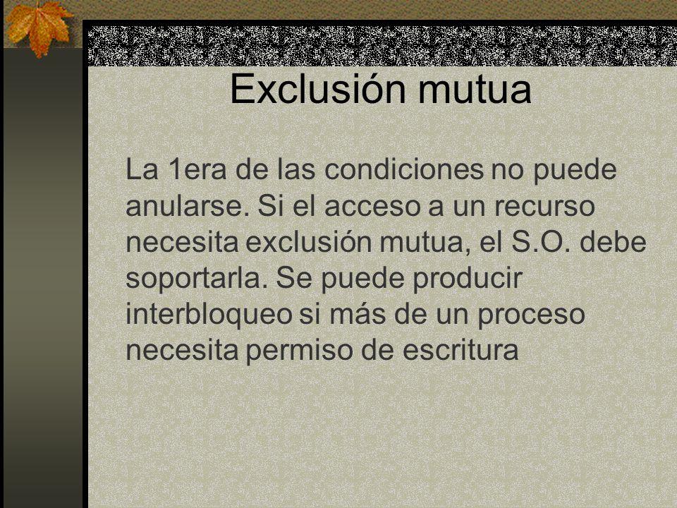 Exclusión mutua La 1era de las condiciones no puede anularse. Si el acceso a un recurso necesita exclusión mutua, el S.O. debe soportarla. Se puede pr
