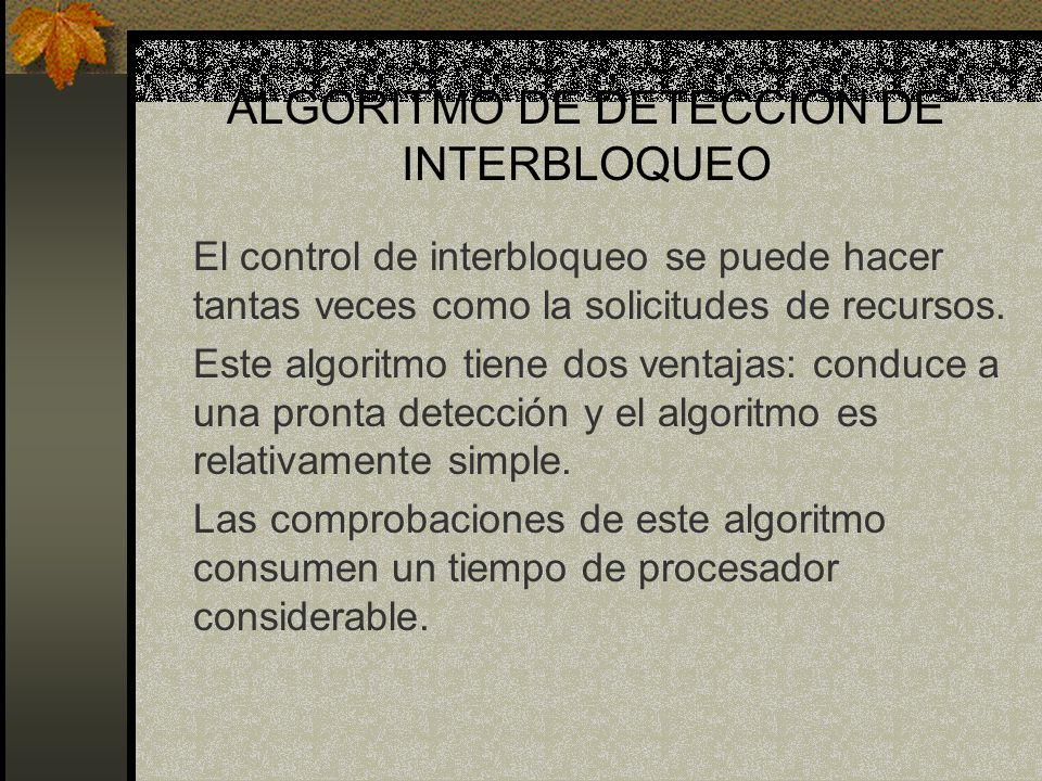 ALGORITMO DE DETECCION DE INTERBLOQUEO El control de interbloqueo se puede hacer tantas veces como la solicitudes de recursos. Este algoritmo tiene do