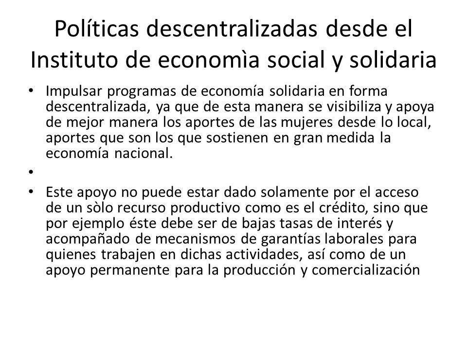 Políticas descentralizadas desde el Instituto de economìa social y solidaria Impulsar programas de economía solidaria en forma descentralizada, ya que de esta manera se visibiliza y apoya de mejor manera los aportes de las mujeres desde lo local, aportes que son los que sostienen en gran medida la economía nacional.