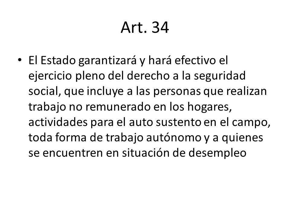 Art. 34 El Estado garantizará y hará efectivo el ejercicio pleno del derecho a la seguridad social, que incluye a las personas que realizan trabajo no