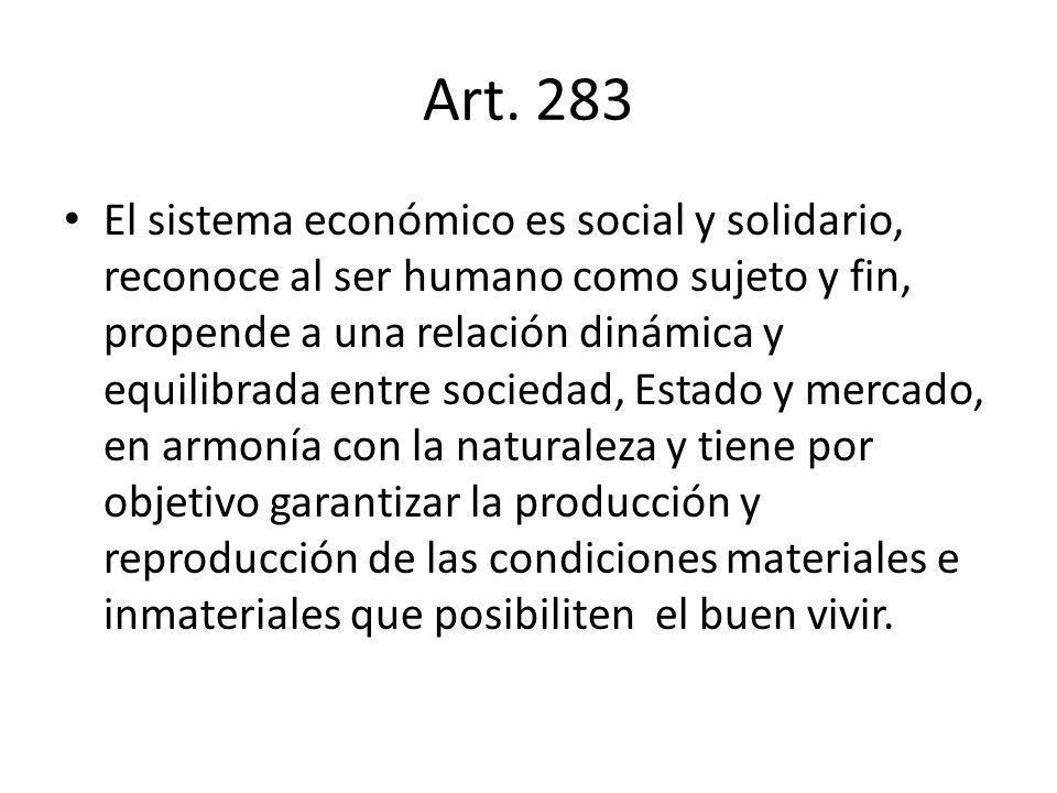 Art. 283 El sistema económico es social y solidario, reconoce al ser humano como sujeto y fin, propende a una relación dinámica y equilibrada entre so