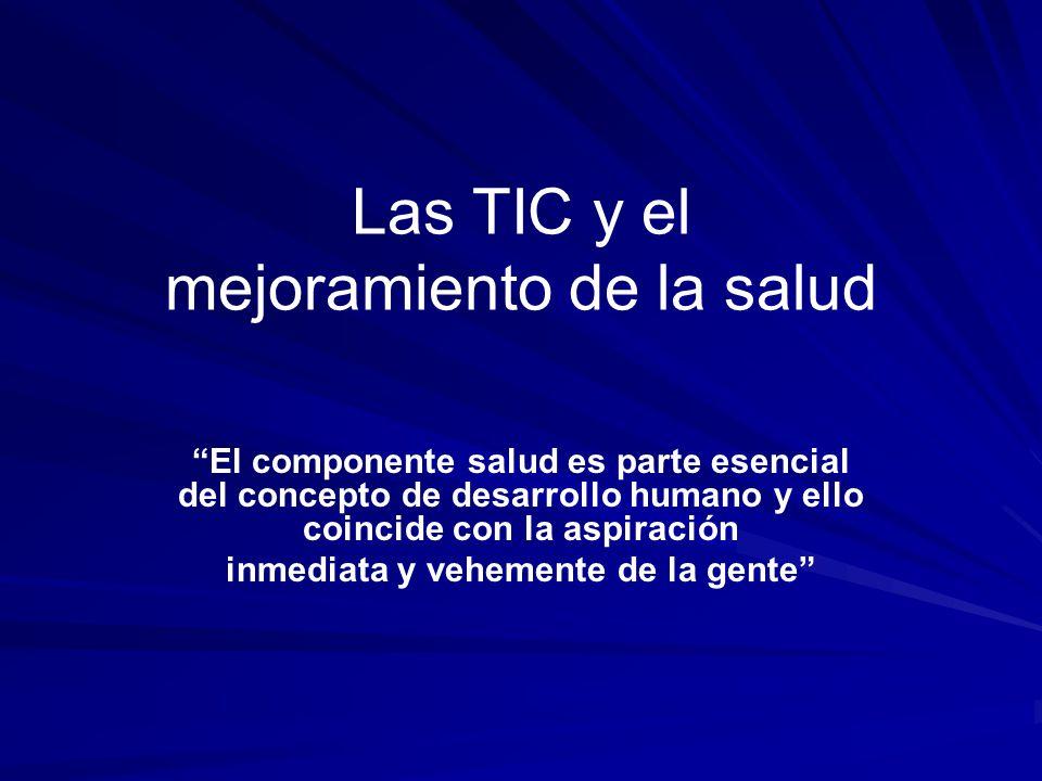 Las TIC y el mejoramiento de la salud El componente salud es parte esencial del concepto de desarrollo humano y ello coincide con la aspiración inmedi