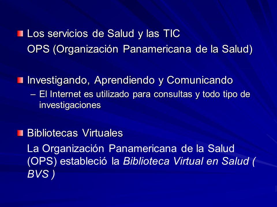 Los servicios de Salud y las TIC OPS (Organización Panamericana de la Salud) Investigando, Aprendiendo y Comunicando –El Internet es utilizado para co