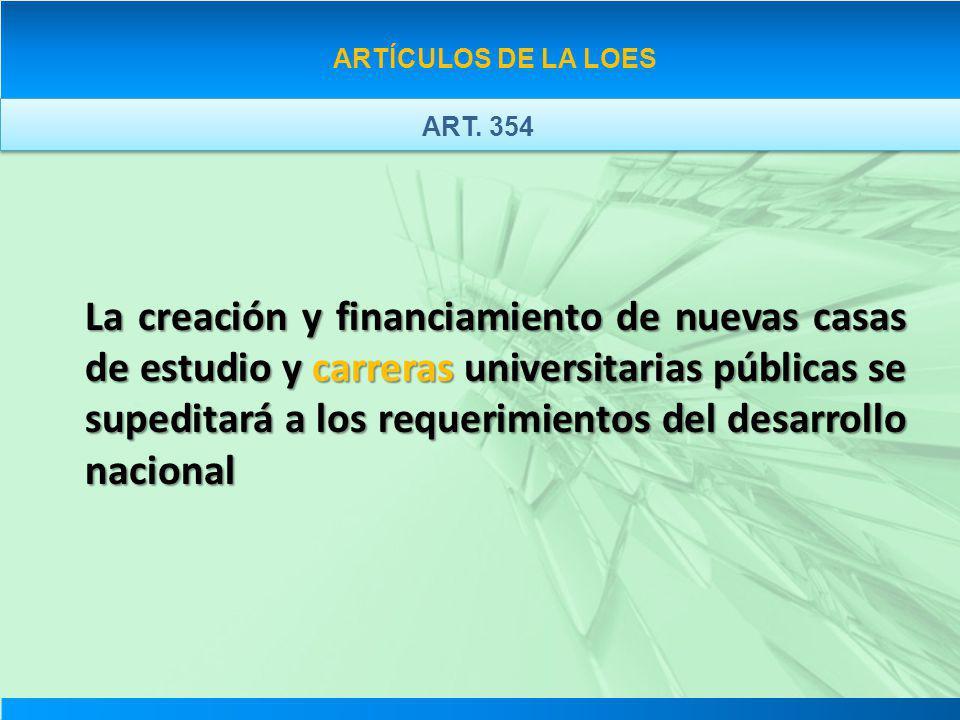 ARTÍCULOS DE LA LOES ART. 354 La creación y financiamiento de nuevas casas de estudio y carreras universitarias públicas se supeditará a los requerimi