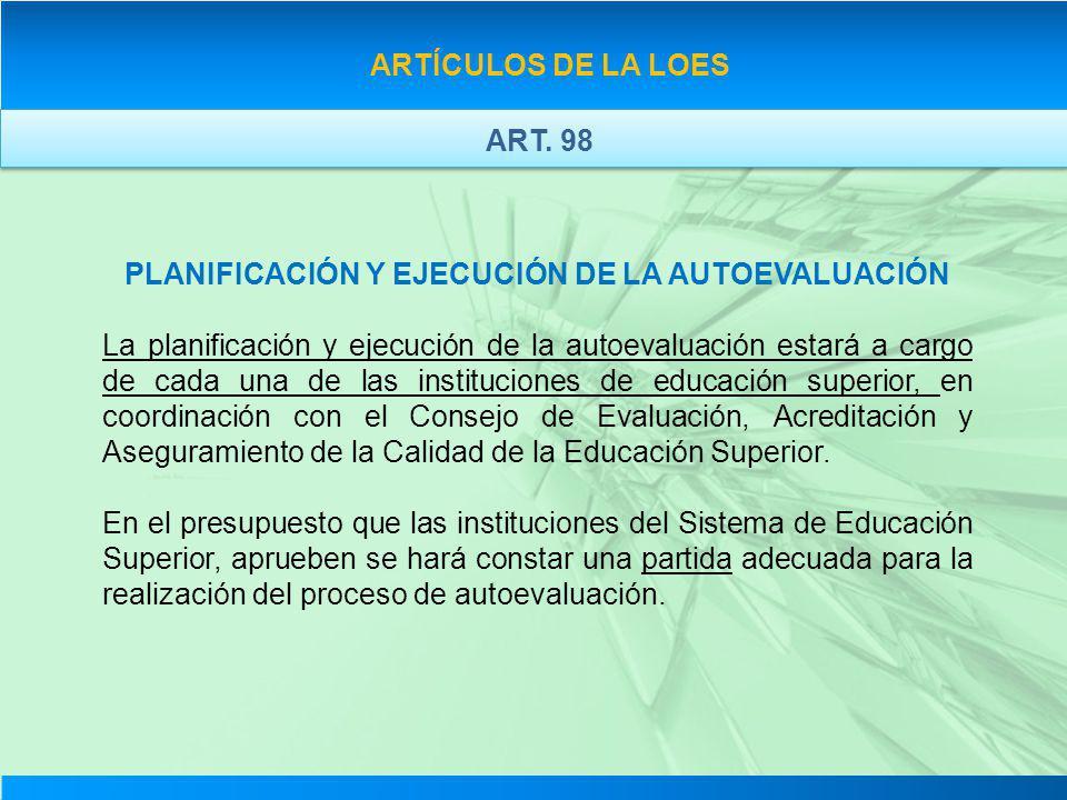 ARTÍCULOS DE LA LOES PLANIFICACIÓN Y EJECUCIÓN DE LA AUTOEVALUACIÓN La planificación y ejecución de la autoevaluación estará a cargo de cada una de la