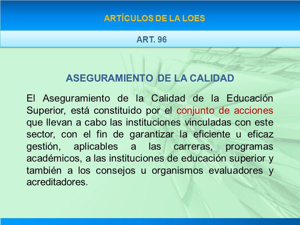 ASEGURAMIENTO DE LA CALIDAD El Aseguramiento de la Calidad de la Educación Superior, está constituido por el conjunto de acciones que llevan a cabo la