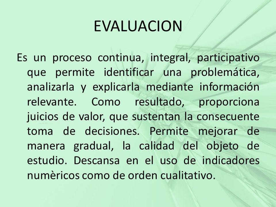 EVALUACION Es un proceso continua, integral, participativo que permite identificar una problemática, analizarla y explicarla mediante información rele