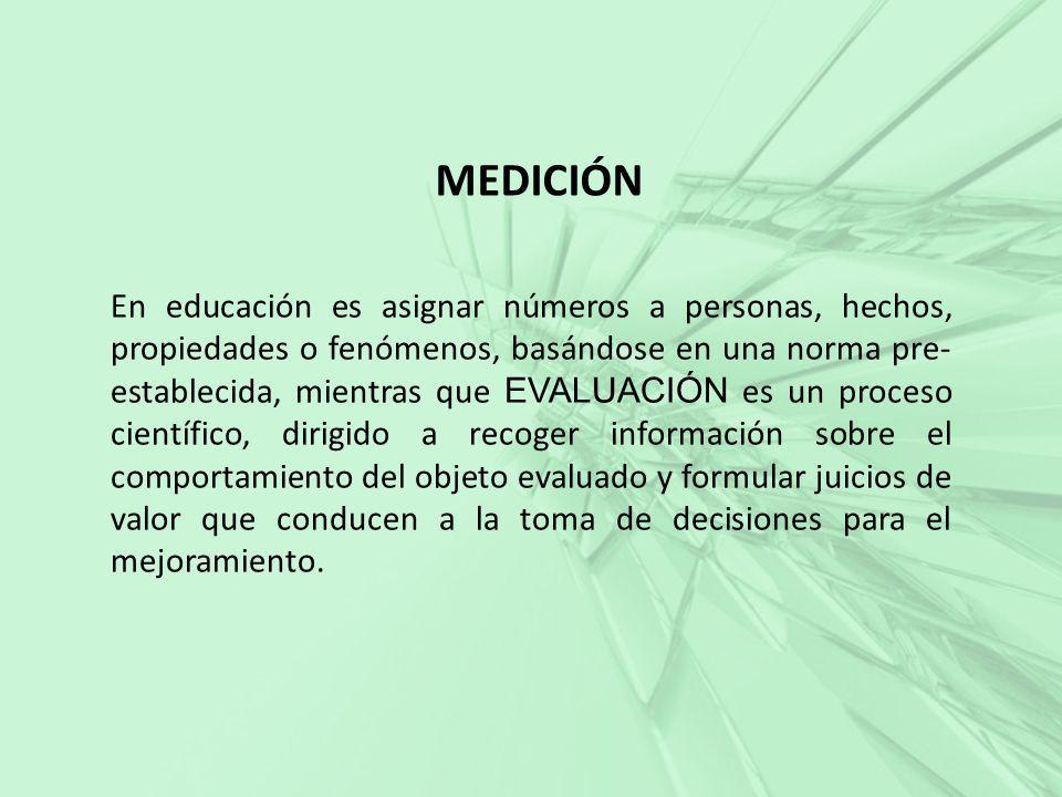 MEDICIÓN En educación es asignar números a personas, hechos, propiedades o fenómenos, basándose en una norma pre- establecida, mientras que EVALUACIÓN