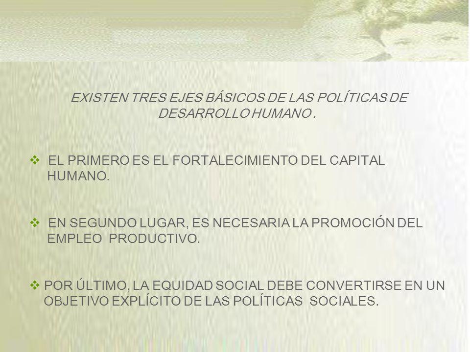 EXISTEN TRES EJES BÁSICOS DE LAS POLÍTICAS DE DESARROLLO HUMANO.