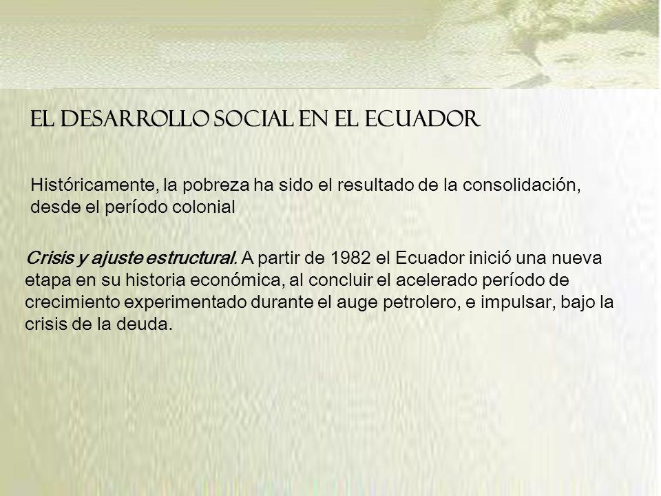 EL DESARROLLO SOCIAL EN EL ECUADOR Históricamente, la pobreza ha sido el resultado de la consolidación, desde el período colonial Crisis y ajuste estructural.