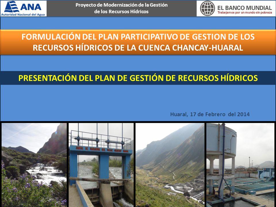 Huaral, 17 de Febrero del 2014 PRESENTACIÓN DEL PLAN DE GESTIÓN DE RECURSOS HÍDRICOS FORMULACIÓN DEL PLAN PARTICIPATIVO DE GESTION DE LOS RECURSOS HÍDRICOS DE LA CUENCA CHANCAY-HUARAL Proyecto de Modernización de la Gestión de los Recursos Hídricos