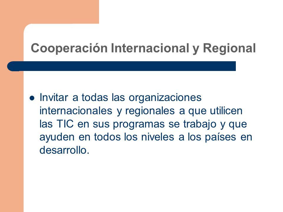 Cooperación Internacional y Regional Invitar a todas las organizaciones internacionales y regionales a que utilicen las TIC en sus programas se trabajo y que ayuden en todos los niveles a los países en desarrollo.