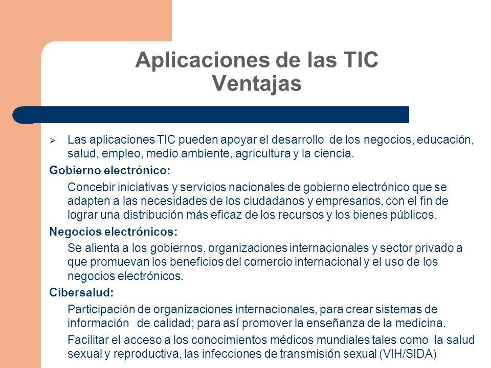 Aplicaciones de las TIC Ventajas Las aplicaciones TIC pueden apoyar el desarrollo de los negocios, educación, salud, empleo, medio ambiente, agricultura y la ciencia.