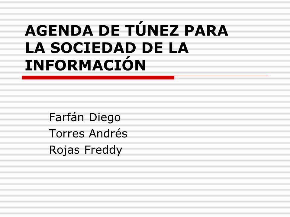 AGENDA DE TÚNEZ PARA LA SOCIEDAD DE LA INFORMACIÓN Farfán Diego Torres Andrés Rojas Freddy