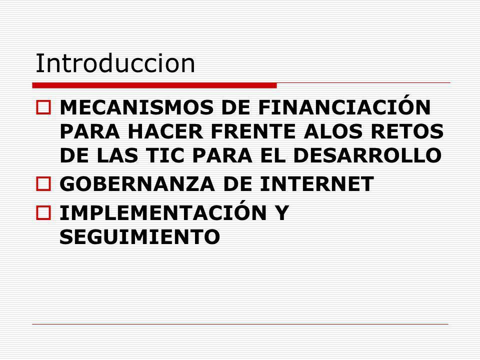 Introduccion MECANISMOS DE FINANCIACIÓN PARA HACER FRENTE ALOS RETOS DE LAS TIC PARA EL DESARROLLO GOBERNANZA DE INTERNET IMPLEMENTACIÓN Y SEGUIMIENTO