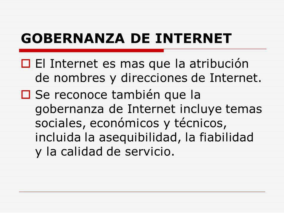 GOBERNANZA DE INTERNET El Internet es mas que la atribución de nombres y direcciones de Internet. Se reconoce también que la gobernanza de Internet in