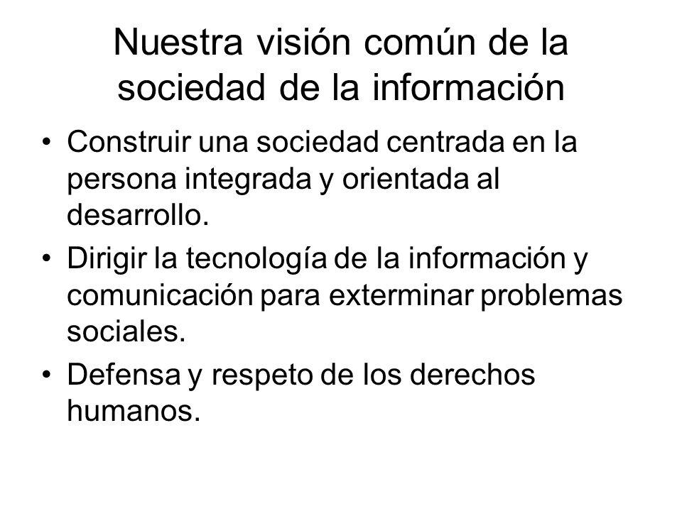Nuestra visión común de la sociedad de la información Construir una sociedad centrada en la persona integrada y orientada al desarrollo. Dirigir la te