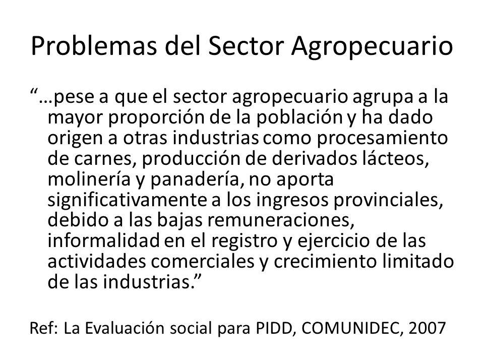 Problemas del Sector Agropecuario …pese a que el sector agropecuario agrupa a la mayor proporción de la población y ha dado origen a otras industrias