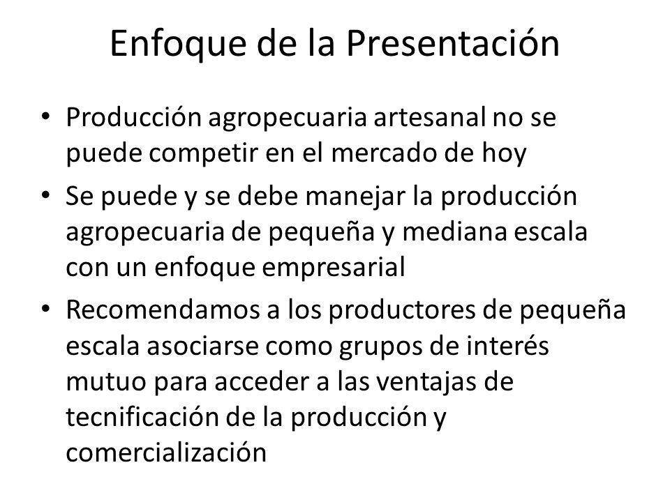 Enfoque de la Presentación Producción agropecuaria artesanal no se puede competir en el mercado de hoy Se puede y se debe manejar la producción agrope