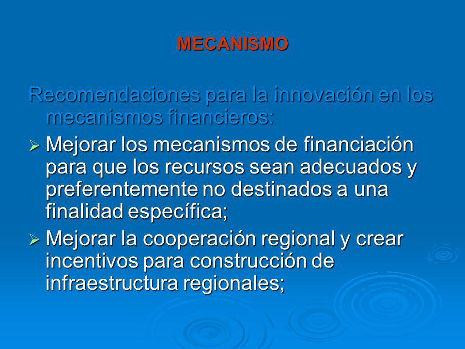 MECANISMO Recomendaciones para la innovación en los mecanismos financieros: Mejorar los mecanismos de financiación para que los recursos sean adecuados y preferentemente no destinados a una finalidad específica; Mejorar los mecanismos de financiación para que los recursos sean adecuados y preferentemente no destinados a una finalidad específica; Mejorar la cooperación regional y crear incentivos para construcción de infraestructura regionales; Mejorar la cooperación regional y crear incentivos para construcción de infraestructura regionales;
