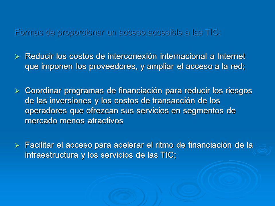 Formas de proporcionar un acceso accesible a las TIC: Reducir los costos de interconexión internacional a Internet que imponen los proveedores, y ampliar el acceso a la red; Reducir los costos de interconexión internacional a Internet que imponen los proveedores, y ampliar el acceso a la red; Coordinar programas de financiación para reducir los riesgos de las inversiones y los costos de transacción de los operadores que ofrezcan sus servicios en segmentos de mercado menos atractivos Coordinar programas de financiación para reducir los riesgos de las inversiones y los costos de transacción de los operadores que ofrezcan sus servicios en segmentos de mercado menos atractivos Facilitar el acceso para acelerar el ritmo de financiación de la infraestructura y los servicios de las TIC; Facilitar el acceso para acelerar el ritmo de financiación de la infraestructura y los servicios de las TIC;