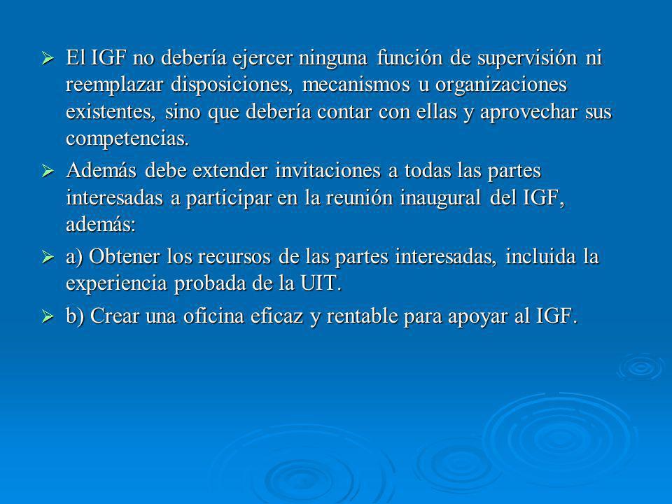 El IGF no debería ejercer ninguna función de supervisión ni reemplazar disposiciones, mecanismos u organizaciones existentes, sino que debería contar con ellas y aprovechar sus competencias.