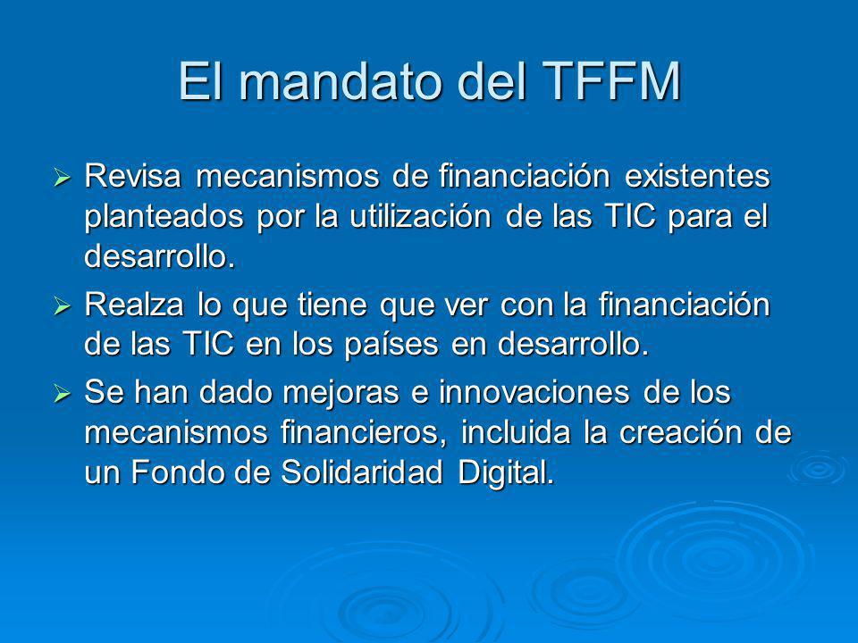 El mandato del TFFM Revisa mecanismos de financiación existentes planteados por la utilización de las TIC para el desarrollo. Revisa mecanismos de fin