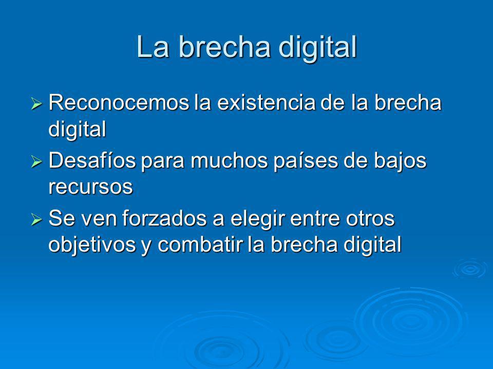 La brecha digital Reconocemos la existencia de la brecha digital Reconocemos la existencia de la brecha digital Desafíos para muchos países de bajos recursos Desafíos para muchos países de bajos recursos Se ven forzados a elegir entre otros objetivos y combatir la brecha digital Se ven forzados a elegir entre otros objetivos y combatir la brecha digital