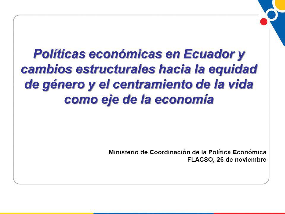 Políticas económicas en Ecuador y cambios estructurales hacia la equidad de género y el centramiento de la vida como eje de la economía Ministerio de Coordinación de la Política Económica FLACSO, 26 de noviembre