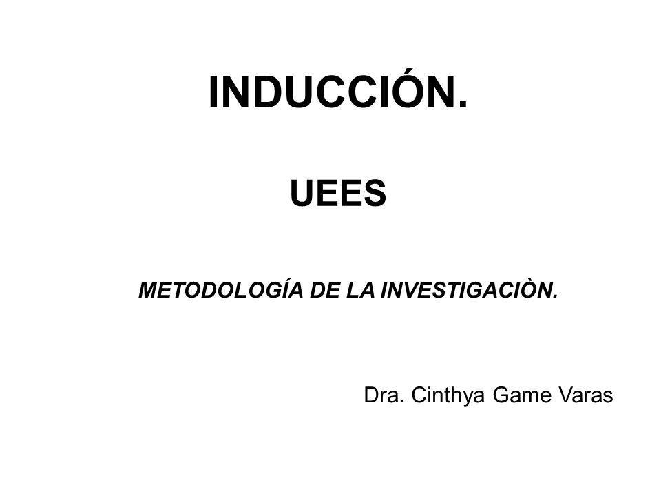 INDUCCIÓN. UEES METODOLOGÍA DE LA INVESTIGACIÒN. Dra. Cinthya Game Varas