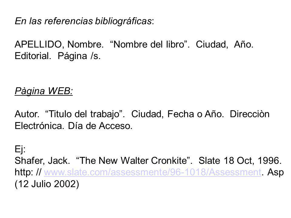 En las referencias bibliográficas: APELLIDO, Nombre. Nombre del libro. Ciudad, Año. Editorial. Página /s. Pàgina WEB: Autor. Titulo del trabajo. Ciuda