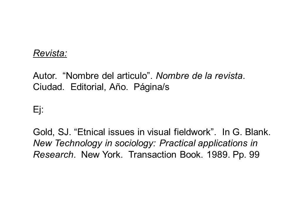 Revista: Autor. Nombre del articulo. Nombre de la revista. Ciudad. Editorial, Año. Página/s Ej: Gold, SJ. Etnical issues in visual fieldwork. In G. Bl