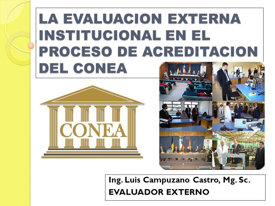 LA EVALUACION EXTERNA INSTITUCIONAL EN EL PROCESO DE ACREDITACION DEL CONEA Ing. Luis Campuzano Castro, Mg. Sc. EVALUADOR EXTERNO