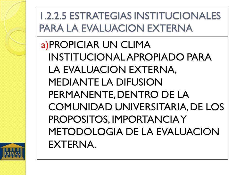 1.2.2.5 ESTRATEGIAS INSTITUCIONALES PARA LA EVALUACION EXTERNA a)PROPICIAR UN CLIMA INSTITUCIONAL APROPIADO PARA LA EVALUACION EXTERNA, MEDIANTE LA DI