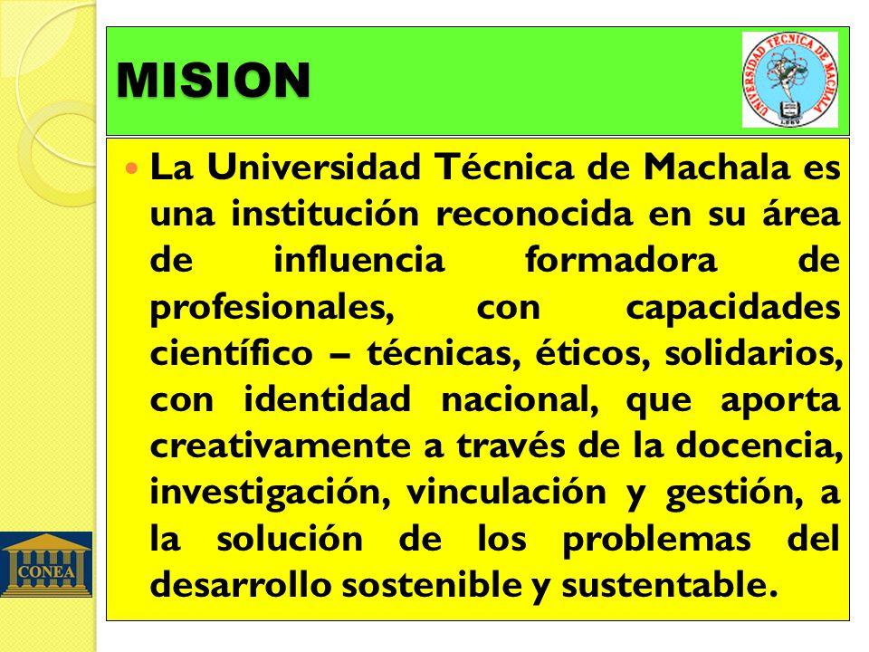 MISION La Universidad Técnica de Machala es una institución reconocida en su área de influencia formadora de profesionales, con capacidades científico – técnicas, éticos, solidarios, con identidad nacional, que aporta creativamente a través de la docencia, investigación, vinculación y gestión, a la solución de los problemas del desarrollo sostenible y sustentable.