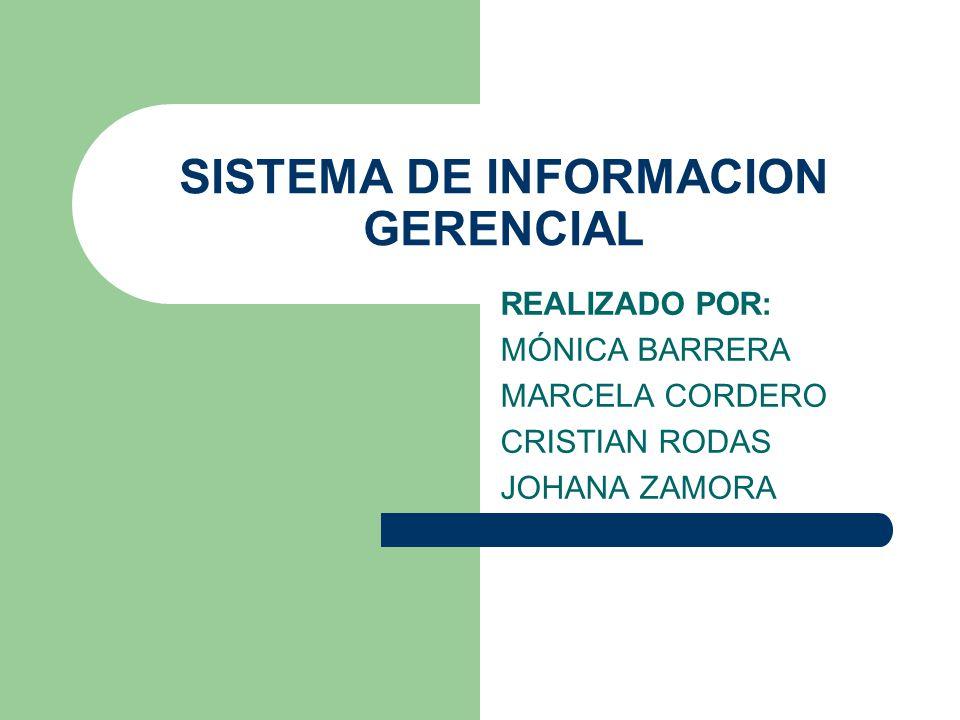 SISTEMA DE INFORMACION GERENCIAL REALIZADO POR: MÓNICA BARRERA MARCELA CORDERO CRISTIAN RODAS JOHANA ZAMORA
