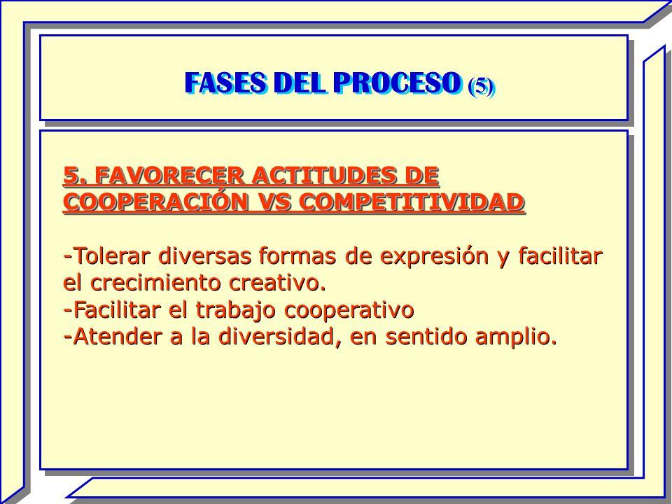 FASES DEL PROCESO (5) 5. FAVORECER ACTITUDES DE COOPERACIÓN VS COMPETITIVIDAD -Tolerar diversas formas de expresión y facilitar el crecimiento creativ