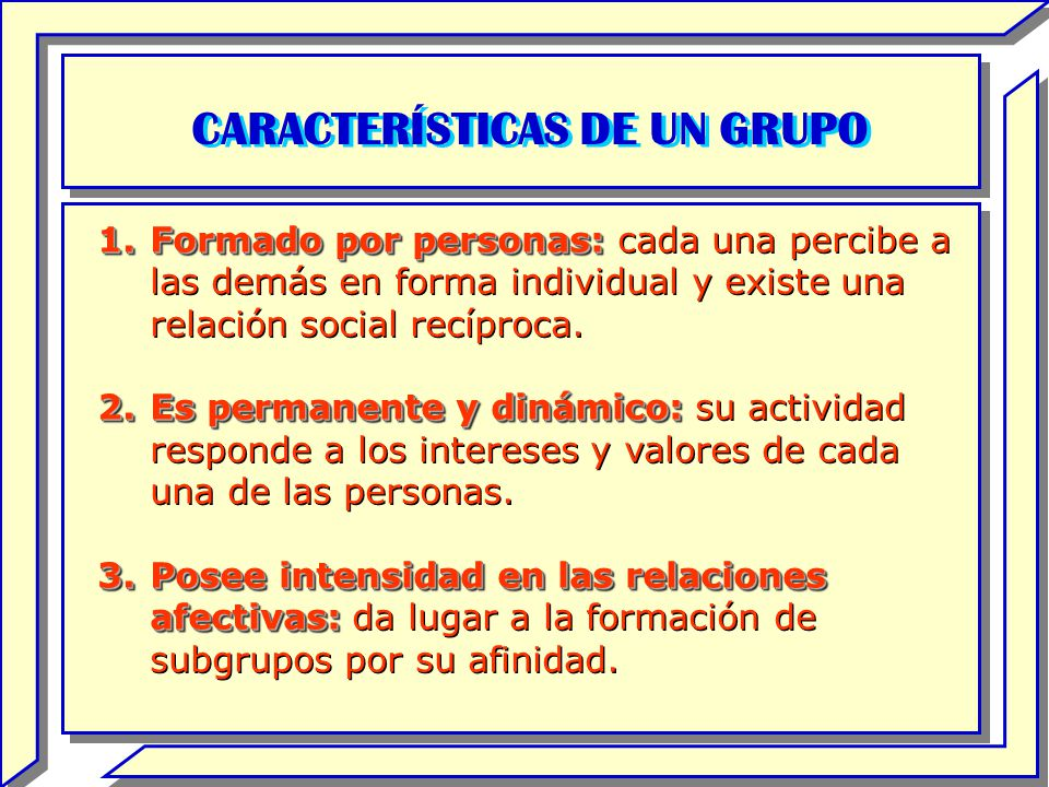 CARACTERÍSTICAS DE UN GRUPO 1.Formado por personas: 1.Formado por personas: cada una percibe a las demás en forma individual y existe una relación soc
