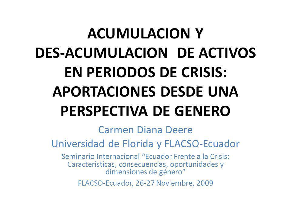 ACUMULACION Y DES-ACUMULACION DE ACTIVOS EN PERIODOS DE CRISIS: APORTACIONES DESDE UNA PERSPECTIVA DE GENERO Carmen Diana Deere Universidad de Florida