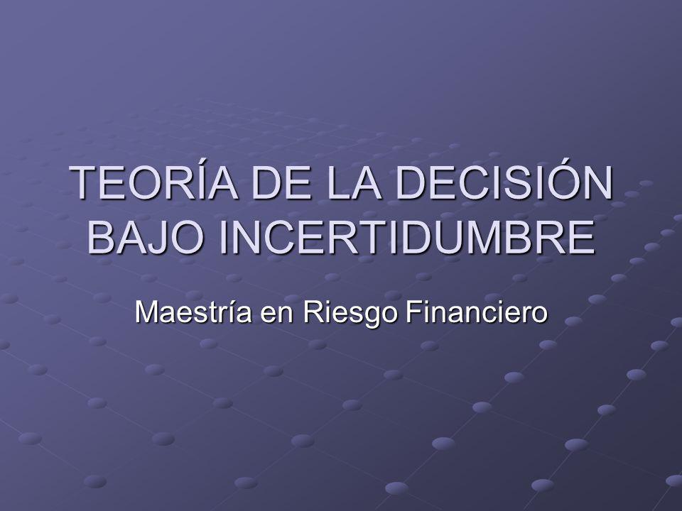 TEORÍA DE LA DECISIÓN BAJO INCERTIDUMBRE Maestría en Riesgo Financiero