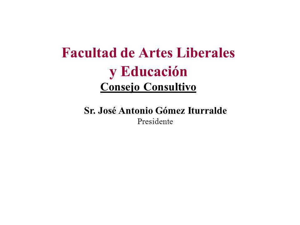 Facultad de Artes Liberales y Educación Consejo Consultivo Sr. José Antonio Gómez Iturralde Presidente