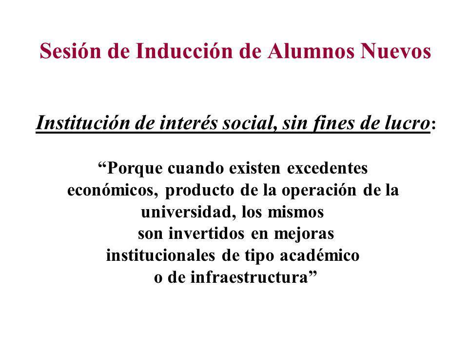 Sesión de Inducción de Alumnos Nuevos Institución de interés social, sin fines de lucro : Porque cuando existen excedentes económicos, producto de la operación de la universidad, los mismos son invertidos en mejoras institucionales de tipo académico o de infraestructura